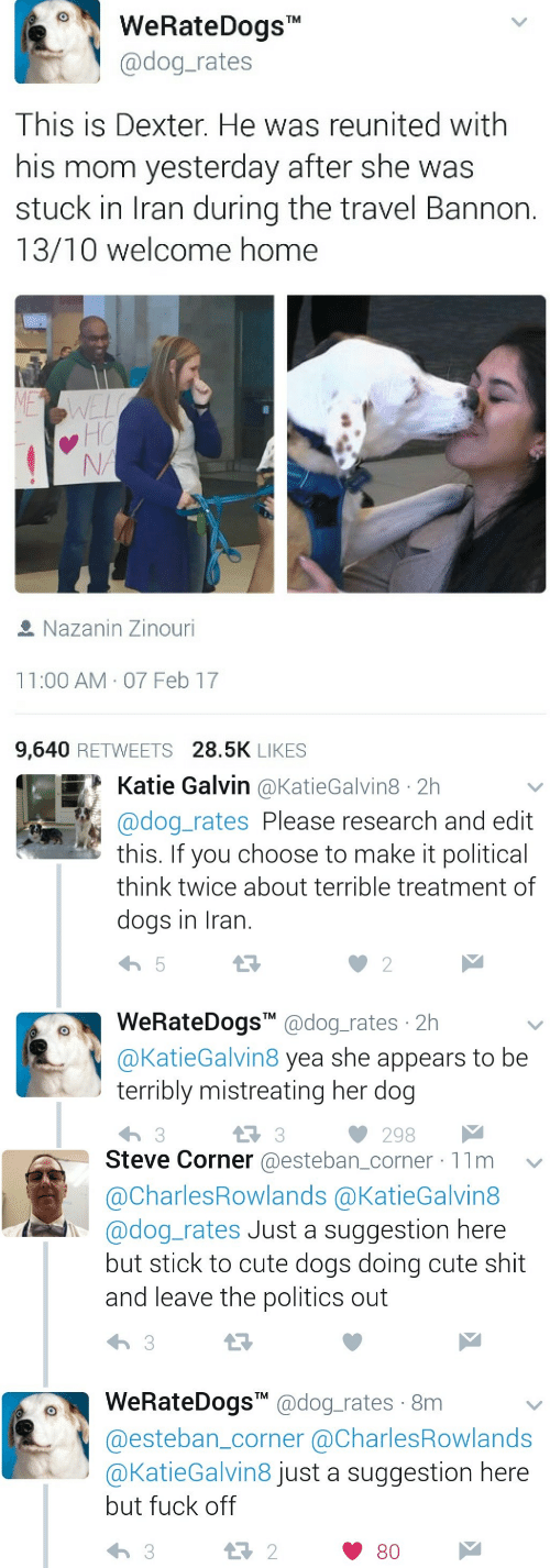 "Cute, Dogs, and Politics: WeRateDogsT  @dog-rates  This is Dexter. He was reunited with  his mom yesterday after she was  stuck in Iran during the travel Bannon.  13/10 welcome home  Nazanin Zinouri  11:00 AM. 07 Feb 17  9,640 RETWEETS 28.5K LIKES   Katie Galvin @KatieGalvin8 2h  @dog_rates Please research and edit  this. If you choose to make it political  think twice about terrible treatment of  dogs in Iran.  WeRateDogs"" @dog.rates 2h  @KatieGalvin8 yea she appears to be  terribly mistreating her dog  13 3  298   Steve Corner @esteban_corner 11m  @CharlesRowlands @KatieGalvin8  @dog_rates Just a suggestion here  but stick to cute dogs doing cute shit  and leave the politics out  WeRateDogsM @dog_rates 8m  @esteban_corner @CharlesRowlands  @KatieGalvin8 just a suggestion here  but fuck off  9  13 2  80"