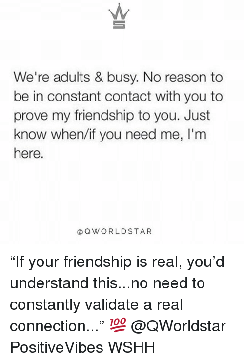 """Memes, Wshh, and Constant Contact: We're adults & busy. No reason to  be in constant contact with you to  prove my friendship to you. Just  know when/if you need me, I'm  here.  @QWORLDSTAR """"If your friendship is real, you'd understand this...no need to constantly validate a real connection..."""" 💯 @QWorldstar PositiveVibes WSHH"""
