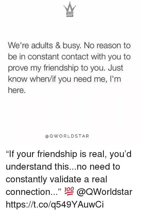 """Constant Contact, Friendship, and Reason: We're adults & busy. No reason to  be in constant contact with you to  prove my friendship to you. Just  know when/if you need me, l'm  here.  @ QWORLDSTAR """"If your friendship is real, you'd understand this...no need to constantly validate a real connection..."""" 💯 @QWorldstar https://t.co/q549YAuwCi"""