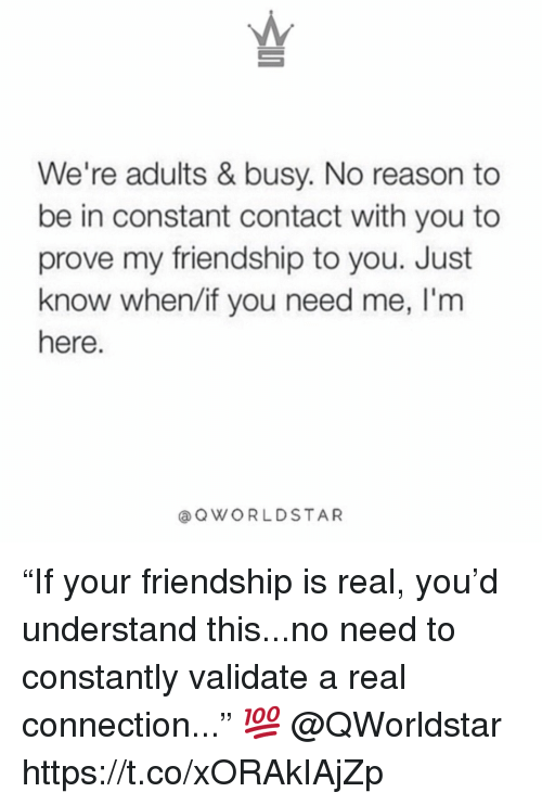 "Constant Contact, Friendship, and Reason: We're adults & busy. No reason to  be in constant contact with you to  prove my friendship to you. Just  know when/if you need me, I'm  here  aQWORLDSTAR ""If your friendship is real, you'd understand this...no need to constantly validate a real connection..."" 💯 @QWorldstar https://t.co/xORAkIAjZp"