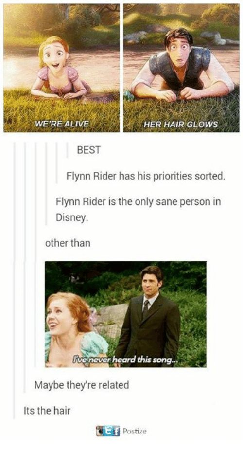Alive, Disney, and Memes: WERE ALIVE  HER HAIR GLOWS  BEST  Flynn Rider has his priorities sorted.  Flynn Rider is the only sane person in  Disney.  other than  Ive never heard this song.  Maybe theyre related  Its the hair  Postize