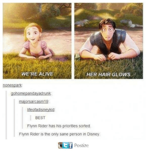 Alive, Disney, and Memes: WERE ALIVE  HER HAIR GLOWS  none spark  go Omej  nday adrunk  majors arcasm19  liteotadisneykid  BEST  Flynn Rider has his priorities sorted.  Flynn Rider is the only sane person in Disney.  GEf Postize