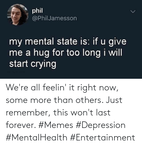 Memes, Some More, and Depression: We're all feelin' it right now, some more than others. Just remember, this won't last forever. #Memes #Depression #MentalHealth #Entertainment