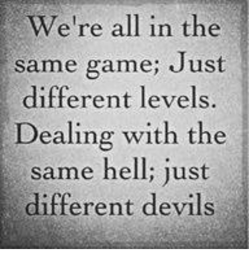 dealing with the same hell just different devils