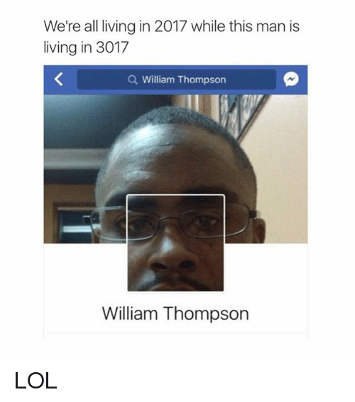 Lol, Memes, and 2017: We're all living in 2017 while this man is  living in 3017  Q William Thompsorn  William Thompson LOL