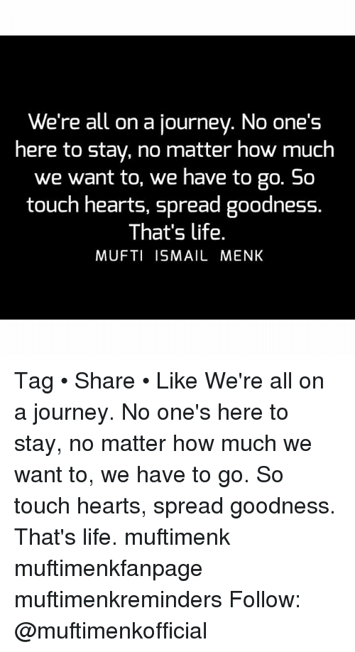 Journey, Life, and Memes: We're all on a journey. No one's  here to stay, no matter how much  we want to, we have to go. So  touch hearts, spread goodness.  That's life.  MUFTI ISMAIL MENK Tag • Share • Like We're all on a journey. No one's here to stay, no matter how much we want to, we have to go. So touch hearts, spread goodness. That's life. muftimenk muftimenkfanpage muftimenkreminders Follow: @muftimenkofficial
