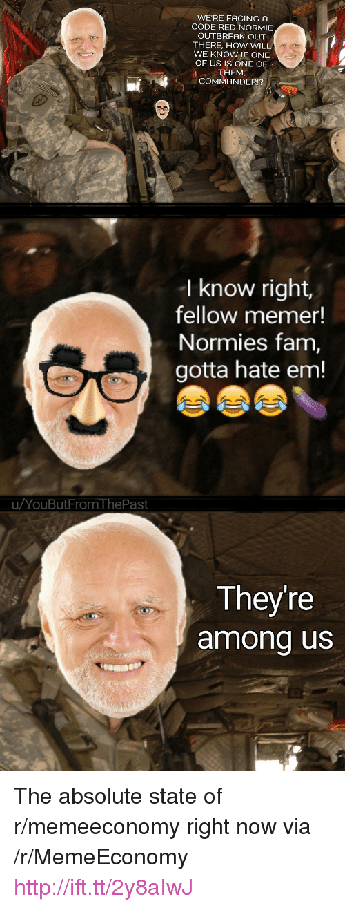 """Fam, Http, and Normie: WE'RE FACING A  CODE RED NORMIE  OUTBREAK OUT  THERE, HOW WILL  WE KNOW IF ONE  OF US IS ONE OF  THEM,  COMMANDER!?  I know right,  fellow memer!  Normies fam,  gotta hate em!  uYouButFrom ThePast  Theyre  among us <p>The absolute state of r/memeeconomy right now via /r/MemeEconomy <a href=""""http://ift.tt/2y8aIwJ"""">http://ift.tt/2y8aIwJ</a></p>"""