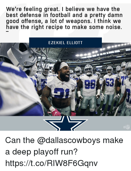 Football, Memes, and Nfl: We're feeling great. I believe we have the  best defense in football and a pretty damn  good offense, a lot of weapons. I think we  have the right recipe to make some noise.  EZEKIEL ELLIOTT  T&  NFL Can the @dallascowboys make a deep playoff run? https://t.co/RIW8F6Gqnv