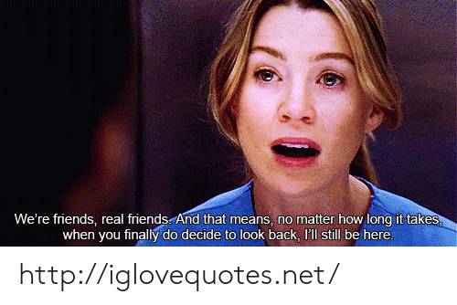 Friends, Real Friends, and Http: We're friends, real friends. And that means, no matter how long it takes  when you finally do decide to look back, 'll still be here http://iglovequotes.net/