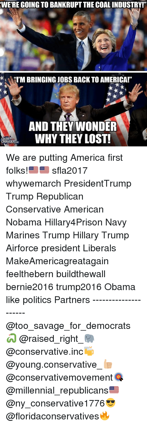 """America, Memes, and Obama: WERE GOING TO BANKRUPTTHE COALINDUSTRY!""""  ATM BRINGING JOBS BACK TO AMERICA!""""  AND THEY WONDER  WHY THEY LOST!  LOUDER  CROWDE We are putting America first folks!🇺🇸🇺🇸 sfla2017 whywemarch PresidentTrump Trump Republican Conservative American Nobama Hillary4Prison Navy Marines Trump Hillary Trump Airforce president Liberals MakeAmericagreatagain feelthebern buildthewall bernie2016 trump2016 Obama like politics Partners --------------------- @too_savage_for_democrats🐍 @raised_right_🐘 @conservative.inc🍻 @young.conservative_👍🏼 @conservativemovement🎯 @millennial_republicans🇺🇸 @ny_conservative1776😎 @floridaconservatives🔥"""