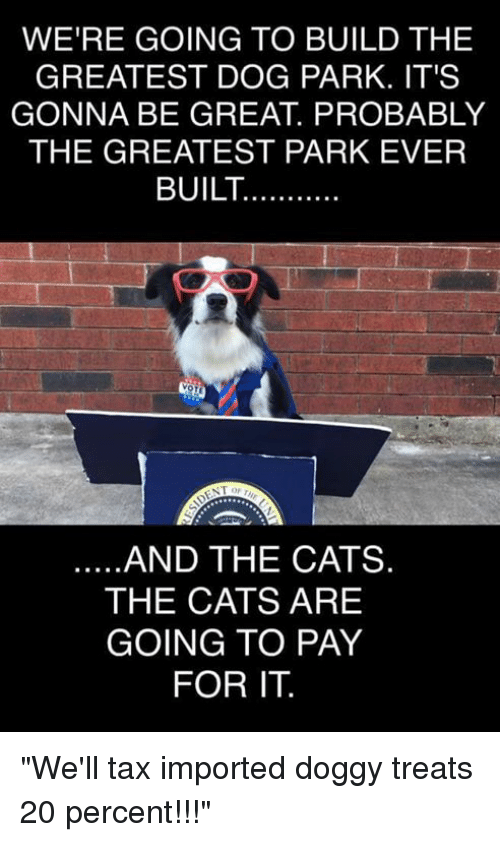 """Cats, Memes, and 🤖: WERE GOING TO BUILD THE  GREATEST DOG PARK. IT'S  GONNA BE GREAT. PROBABLY  THE GREATEST PARK EVER  BUILT.......  NTO  AND THE CATS.  THE CATS ARE  GOING TO PAY  FOR IT. """"We'll tax imported doggy treats 20 percent!!!"""""""