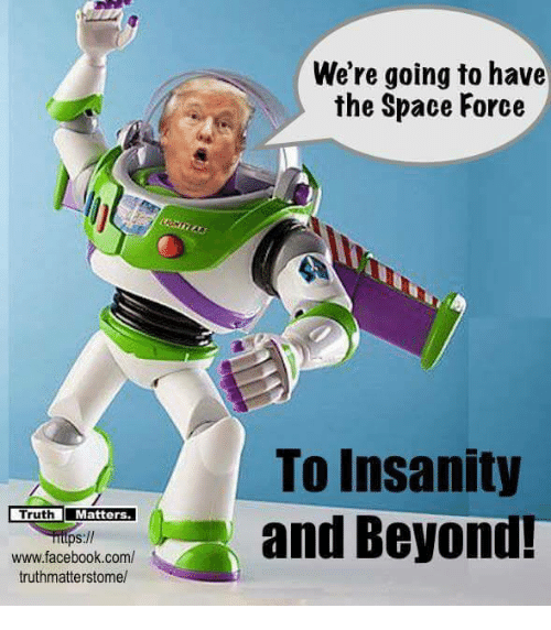 Facebook, Memes, and facebook.com: We're going to have  the Space Force  TruMatters.  ps://  www.facebook.com/  truthmatterstome/  To Insanity  and Beyond!