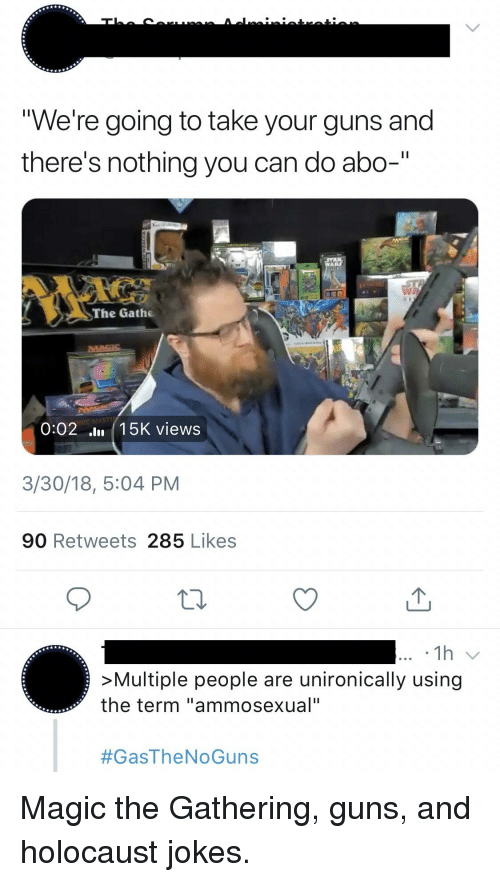 "Guns, Holocaust, and Jokes: We're going to take your guns and  there's nothing you can do abo-""  The Gathe  0:02 lu 15K views  3/30/18, 5:04 PM  90 Retweets 285 Likes  >Multiple people are unironically using  the term ""ammosexual"""