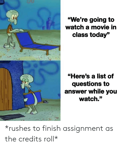 """Today, Watch, and Answer: """"We're going to  watch a mmovie in  class today""""  """"Here's a list of  questions to  answer while you  watch."""" *rushes to finish assignment as the credits roll*"""