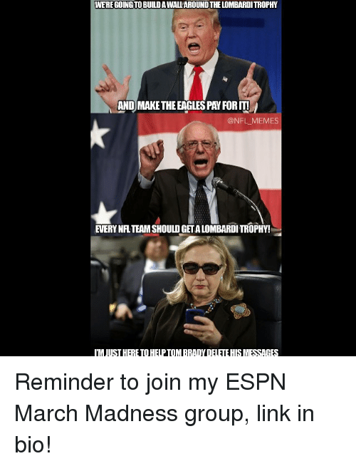 Espn, March Madness, and Meme: WERE GOINGTOBUILDAWALLAROUNDTHELOMBARDITROPHY  AND MAKETHEEAGLESPAYFORITI  @NFL MEMES  EVERY NFL TEAMSHOULDGETALOMBARDITROPHY!  IMJUSTHERETTOHELPTOMBRADYDELETEHISMESSAGES Reminder to join my ESPN March Madness group, link in bio!