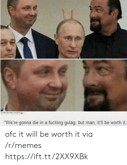 Fucking, Memes, and Via: We're gonna die in a fucking gulag, but man, it'll be worth it. ofc it will be worth it via /r/memes https://ift.tt/2XX9XBk