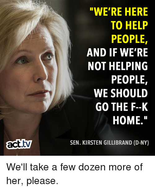 "Memes, Help, and Home: ""WE'RE HERE  TO HELP  PEOPLE,  AND IF WE'RE  NOT HELPING  PEOPLE  WE SHOULD  GO THE F--K  HOME.""  tv  SEN. KIRSTEN GILLIBRAND (D-NY) We'll take a few dozen more of her, please."