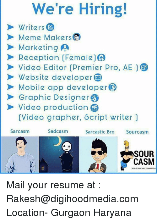 Meme, Memes, and Mail: We're Hiring!  Writers  Meme MsO  Marketing A  Reception(Female()  Video Editor Premier Pro, AE  Website developer  Mobile app developer  Graphic Designer  Video production  (Video grapher, δcript writer)  Sarcasm  Sadcasm  Sarcastic Bro  Sourcasm  SOUR  CASM Mail your resume at : Rakesh@digihoodmedia.com Location- Gurgaon Haryana