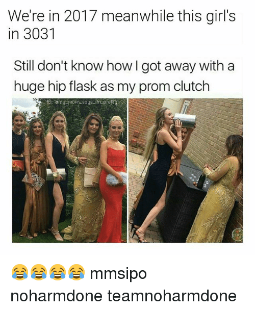 Girls, Memes, and 🤖: We're in 2017 meanwhile this girl's  in 3031  Still don't know how I got away with a  huge hip flask as my prom clutch  妆 😂😂😂😂 mmsipo noharmdone teamnoharmdone