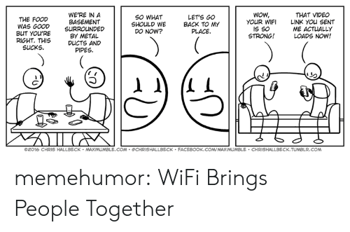 Facebook, Tumblr, and Wow: WE'RE IN A  THE FOODBASEMENT  SO WHAT  SHOULD WE  DO NOW?  LET'S GO  BACK TO MY  PLACE.  Wow,  YOUR WIFI  IS S0  STRONG!  THAT VIDEO  LINK You SENT  ME ACTUALLY  LOADS NOW!  WAS GOOD SURROUNDED  BUT YOU'RE  BY METAL  RIGHT. THIS DUCTS AND  SUCKS  PIPES  ©2016 CHRIS HALLBECK . MAXIMUMBLE.COM . @CHRISHALLBECK . FACEBOOK.COM,MAXIMUMBLE . CHRİSHALLBECK.TUMBLR.COM memehumor:  WiFi Brings People Together