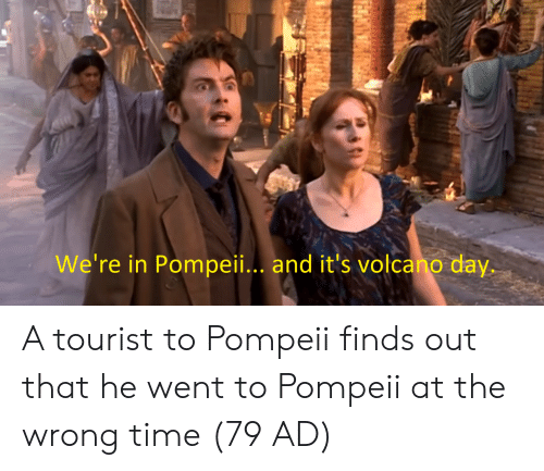 Time, Volcano, and Pompeii: We're in Pompeii.. and it's volcano day. A tourist to Pompeii finds out that he went to Pompeii at the wrong time (79 AD)