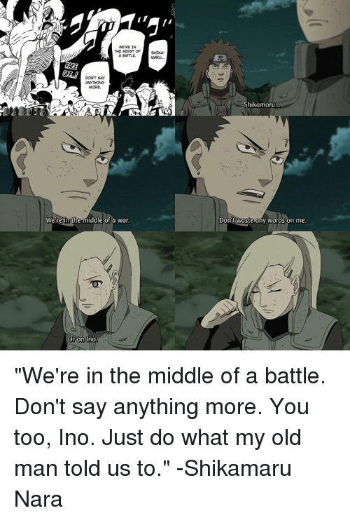 """Memes, Old Man, and The Middle: WERE IN  THB MIDST OF  FACE  PONT SAy  were n the middle of a war.  Or on Ino  Shikamaru  Don  waste any words on me """"We're in the middle of a battle. Don't say anything more. You too, Ino. Just do what my old man told us to."""" -Shikamaru Nara"""