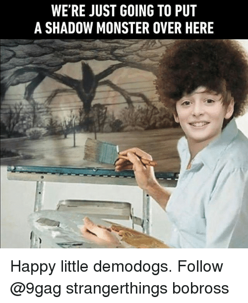 9gag, Memes, and Monster: WE'RE JUST GOING TO PUT  A SHADOW MONSTER OVER HERE Happy little demodogs. Follow @9gag strangerthings bobross