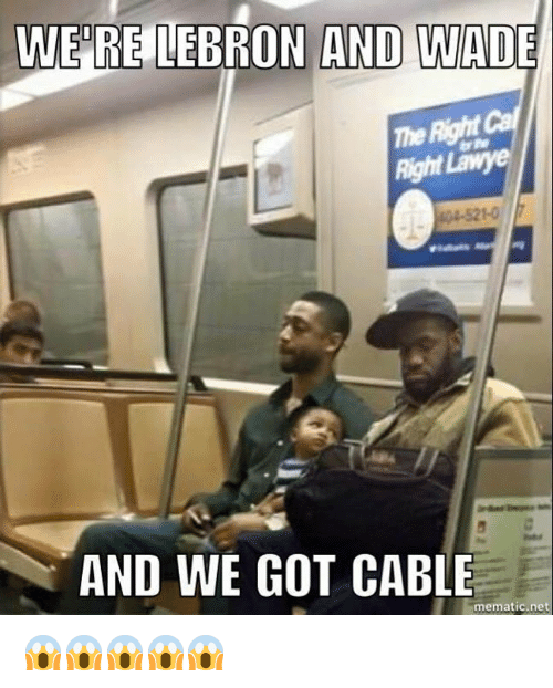 Memes, Lebron, and 🤖: WERE LEBRON AND WADE  Right lawye  AND WE GOT CABLE  mematic net 😱😱😱😱😱