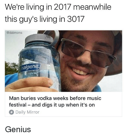 Memes, Music, and Genius: We're living in 2017 meanwhile  this guy's living in 3017  @dabmoms  alger  Man buries vodka weeks before music  festival - and digs it up when it's on  Daily Mirror Genius