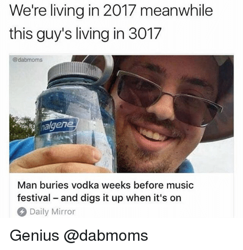 Genius, Mirror, and Vodka: We're living in 2017 meanwhile  this guy's living in 3017  @dabmoms  en  Man buries vodka weeks before musio  festival - and digs it up when it's on  Daily Mirror Genius @dabmoms