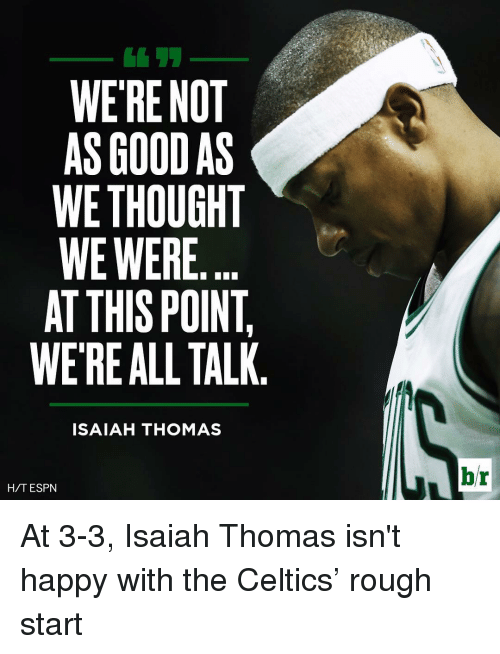 Espn, Sports, and Good: WERE NOT  AS GOOD AS  WE THOUGHT  WE WERE  AT THIS POINT  WERE ALL TALK  ISAIAH THOMAS  H/T ESPN  br At 3-3, Isaiah Thomas isn't happy with the Celtics' rough start