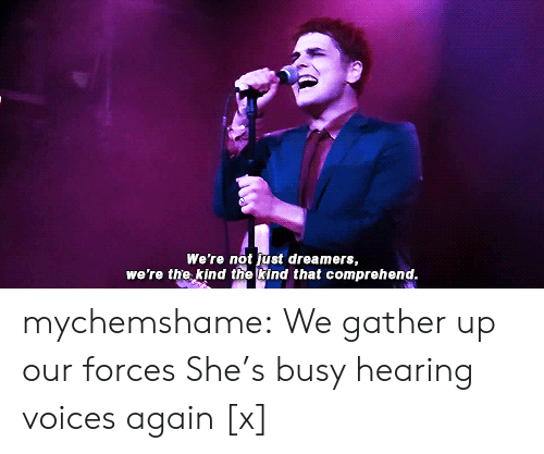Tumblr, youtube.com, and Blog: We're not just dreamers,  we're the kind the kind that comprehend mychemshame:  We gather up our forces She's busy hearing voices again [x]