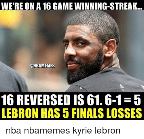 Basketball, Finals, and Nba: WE'RE ON A 16 GAME WINNING-STREAK  @NBAMEMES  16 REVERSED IS 61.6-1-5  LEBRON HAS 5 FINALS LOSSES nba nbamemes kyrie lebron