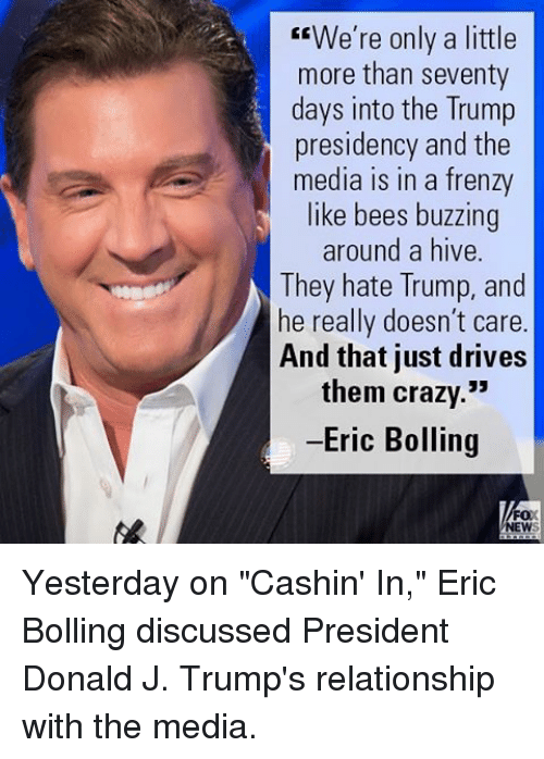 "Crazy, Memes, and Trump: We're only a little  more than seventy  days into the Trump  presidency and the  media in a frenzy  like bees buzzing  around a hive  They hate Trump, and  he really doesn't care  And that just drives  them crazy.""  -Eric Bolling  FOX  NEW Yesterday on ""Cashin' In,"" Eric Bolling discussed President Donald J. Trump's relationship with the media."