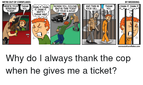Thank You, Comics, and Him: WE'RE OUT OF CORNFLAKES  BY WEDEKING  AND THIS IS THANK  YOU.  HERE'S YOUR THANKCDAMN IT. DAMNSHOVE THIS TICKET  DAMN IT. DAMN IT  SCREW YOU, DOUCHE  SPEEDING  TICKET.  YOU  YOUR CEL  T. DAMN IT  WHY'DI  THANK HIM?  UP YOUR A-HOLE!  6  wereoutofcornflakes.conm