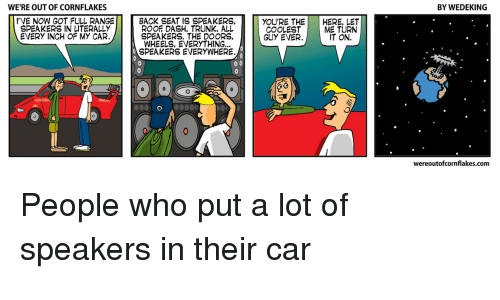 Comics, Back, and Got: WE'RE OUT OF CORNFLAKES  BY WEDEKING  I'VE NOW GOT FULL RANGE  SPEAKERS IN LITERALLY  EVERY INCH OF MY CAR  BACK SEAT IS SPEAKERS,  ROOF DASH, TRUNK, ALL  SPEAKERS. THE DOORS,  WHEELS, EVERYTHING  SPEAKERS EVERYWHERE  YOU'RE THE HERE, LET  COOLEST  GUY EVER.  ME TURN  IT ON.  wereoutofcornflakes.com