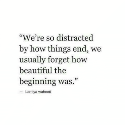 """Beautiful, How, and End: """"We're so distracted  by how things end, we  usually forget how  beautiful the  beginning was  Lamiya waheed"""