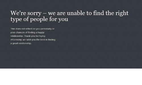 Dank, Doe, and Relationships: We're sorry we are unable to find the right  type of people for you.  This does not reflect on you personally or  your chances of finding a happy  relationship. Thank you for trying  eHarmony, we wish you the best in finding  a great relationship.