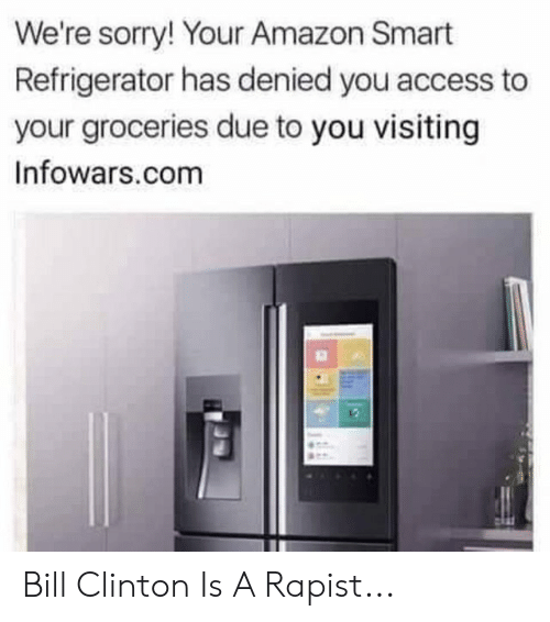 Amazon, Bill Clinton, and Sorry: We're sorry! Your Amazon Smart  Refrigerator has denied you access to  your groceries due to you visiting  Infowars.com Bill Clinton Is A Rapist...