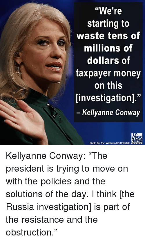 "Conway, Memes, and Money: ""We're  starting to  waste tens of  millions of  dollars of  taxpayer money  on this  investigation].""  Kellyanne Conway  FOX  NEWS  Photo By Tom Williams/CQ Roll Call Kellyanne Conway: ""The president is trying to move on with the policies and the solutions of the day. I think [the Russia investigation] is part of the resistance and the obstruction."""