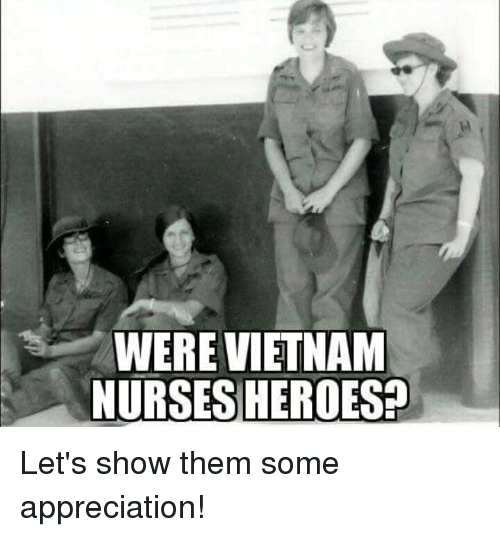 Memes, Vietnam, and 🤖: WERE VIETNAM  NURSES HEROESH Let's show them some appreciation!