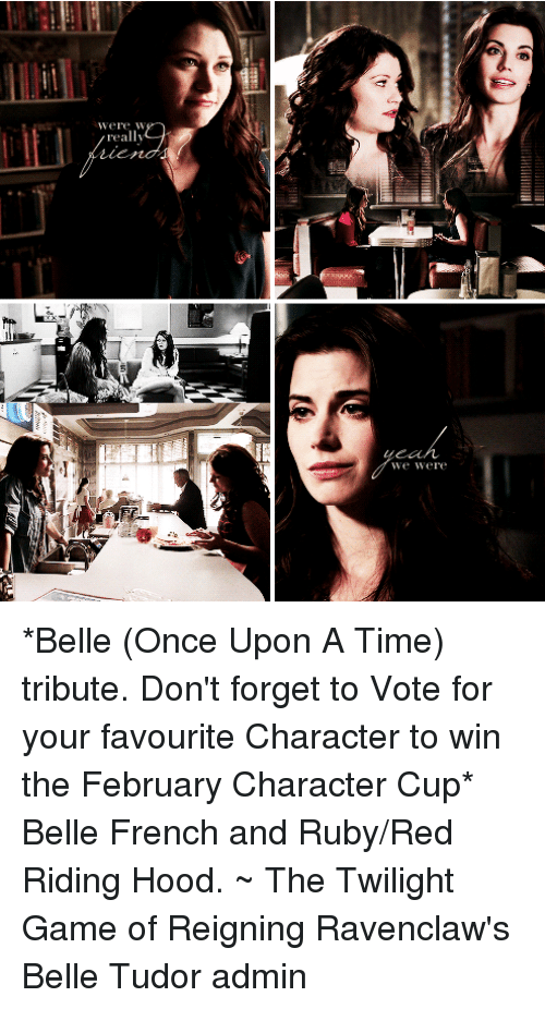 Memes, Once Upon a Time, and Twilight: Were W  really  We were *Belle (Once Upon A Time) tribute. Don't forget to Vote for your favourite Character to win the February Character Cup*  Belle French and Ruby/Red Riding Hood. ~ The Twilight Game of Reigning Ravenclaw's Belle Tudor admin