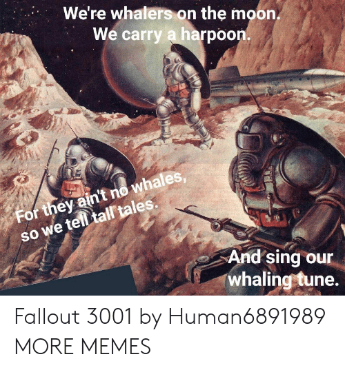 Dank, Memes, and Target: We're whalers on the moon  We carry a harpoon.  whales  so we telltal tales.  SO  For they ain't no whales  And sing our  whaling tune. Fallout 3001 by Human6891989 MORE MEMES