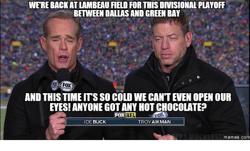 Joe Buck, Troy, and Troy Aikman: WEREBACKATLAMBEAU FIELD FOR THIS DIVISIONAL PLAYOFF  BETWEEN DALLASANDGREENBAY  AND THIS TIME ITS SO COLDWE CAN'T EVEN OPEN OUR  EYES! ANYONE GOTANYHOTCHOCOLATE?  NFL  TROY AIKMAN  JOE BUCK  PS MOCKSESS  Memes. COM