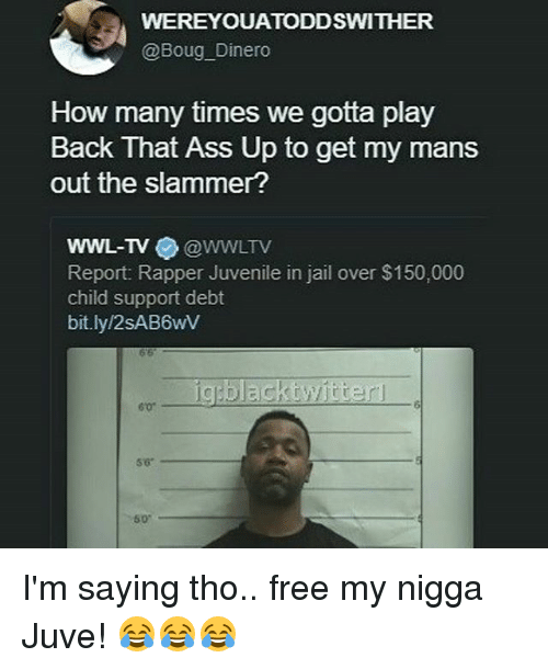 Ass, Child Support, and How Many Times: WEREYOUATODDSWITHER  Boug Dinero  How many times we gotta play  Back That Ass Up to get my mans  out the slammer?  WWL-TV  CoWWLTV  Report: Rapper Juvenile in jail over $150,000  child support debt  bit.ly/2SAB6wV  black twitter I'm saying tho.. free my nigga Juve! 😂😂😂