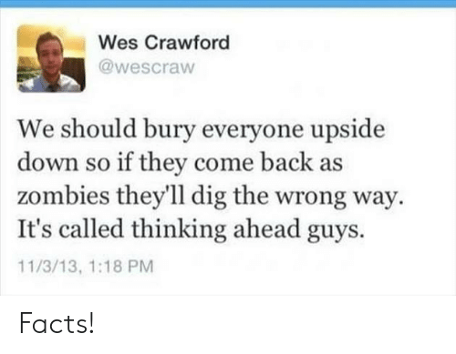 Facts, Zombies, and Back: Wes Crawford  @wescraw  We should bury everyone upside  down so if they come back as  zombies they'll dig the wrong way  It's called thinking ahead guys.  11/3/13, 1:18 PM Facts!