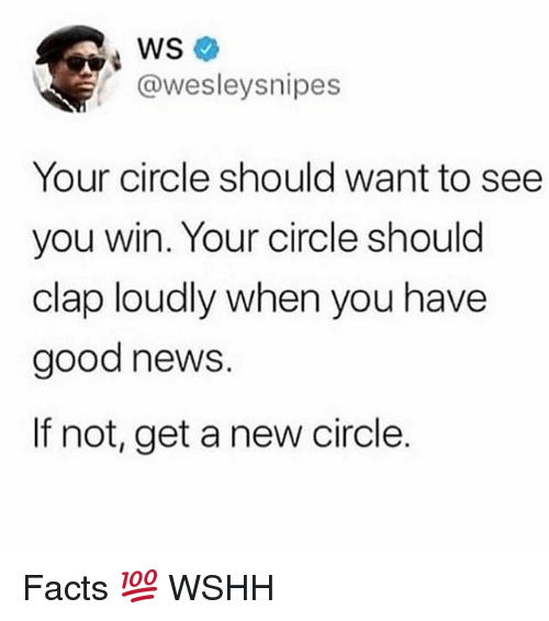 Facts, Memes, and News: @wesleysnipes  Your circle should want to see  you win. Your circle should  clap loudly when you have  good news.  If not, get a new circle. Facts 💯 WSHH
