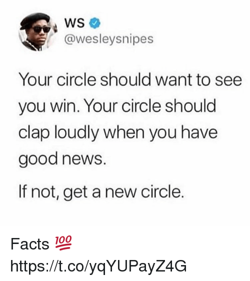 Facts, News, and Good: @wesleysnipes  Your circle should want to see  you win. Your circle should  clap loudly when you have  good news  If not, get a new circle. Facts 💯 https://t.co/yqYUPayZ4G