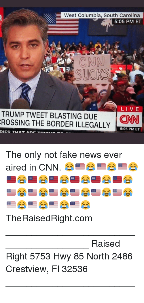 cnn.com, Fake, and Memes: West Columbia, South Carolina  5:05 PM ET  CNN  LI VE  TRUMP TWEET BLASTING DUE NN  ROSSING THE BORDER ILLEGALLY  5:05 PM ET The only not fake news ever aired in CNN. 😂🇺🇸😂🇺🇸😂🇺🇸😂🇺🇸😂🇺🇸😂🇺🇸😂🇺🇸😂🇺🇸😂🇺🇸😂🇺🇸😂🇺🇸😂🇺🇸😂🇺🇸😂🇺🇸😂🇺🇸😂🇺🇸😂🇺🇸😂🇺🇸😂🇺🇸😂 TheRaisedRight.com _________________________________________ Raised Right 5753 Hwy 85 North 2486 Crestview, Fl 32536 _________________________________________