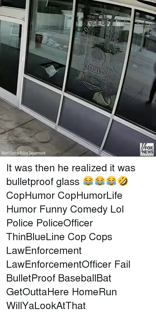 Memes, Fox News, and 🤖: West Covina Police Department  FOX  NEWS It was then he realized it was bulletproof glass 😂😂😂🤣 CopHumor CopHumorLife Humor Funny Comedy Lol Police PoliceOfficer ThinBlueLine Cop Cops LawEnforcement LawEnforcementOfficer Fail BulletProof BaseballBat GetOuttaHere HomeRun WillYaLookAtThat